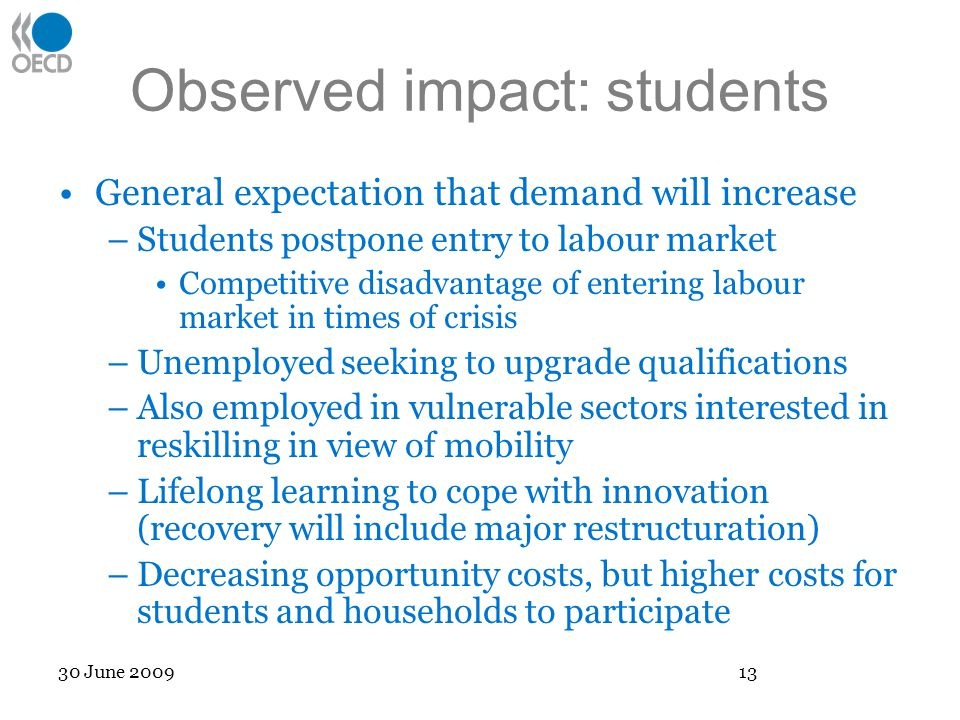 Observed impact: students General expectation that demand will increase –Students postpone entry to labour market Competitive disadvantage of entering labour market in times of crisis –Unemployed seeking to upgrade qualifications –Also employed in vulnerable sectors interested in reskilling in view of mobility –Lifelong learning to cope with innovation (recovery will include major restructuration) –Decreasing opportunity costs, but higher costs for students and households to participate 30 June 2009 13
