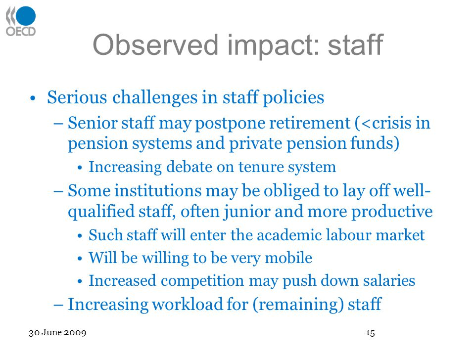 Observed impact: staff Serious challenges in staff policies –Senior staff may postpone retirement (<crisis in pension systems and private pension funds) Increasing debate on tenure system –Some institutions may be obliged to lay off well- qualified staff, often junior and more productive Such staff will enter the academic labour market Will be willing to be very mobile Increased competition may push down salaries –Increasing workload for (remaining) staff 30 June 2009 15
