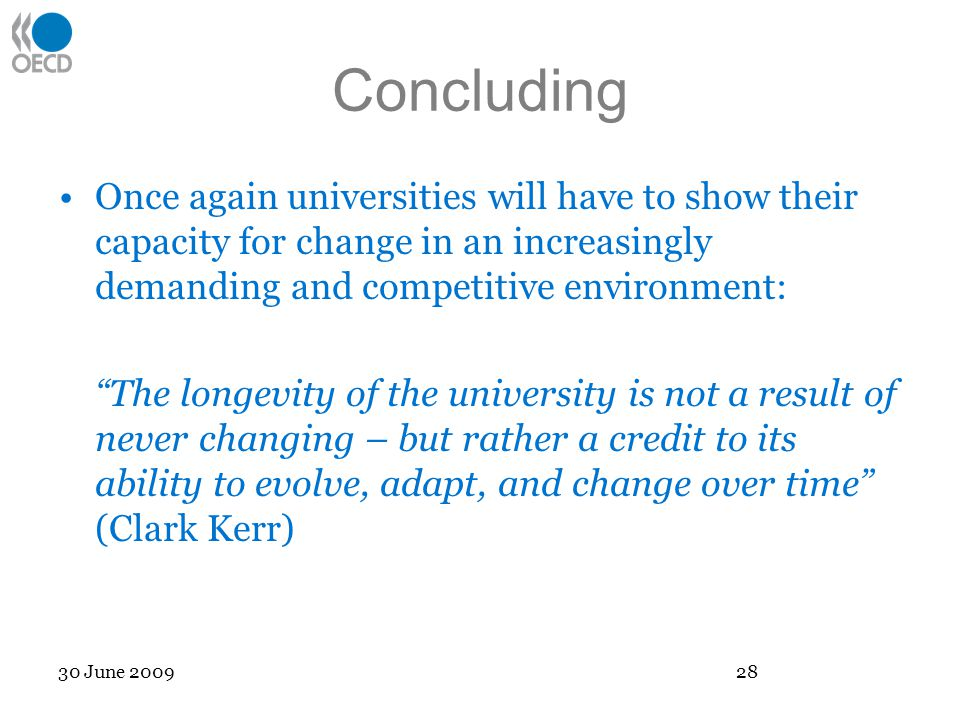 Concluding Once again universities will have to show their capacity for change in an increasingly demanding and competitive environment: The longevity of the university is not a result of never changing – but rather a credit to its ability to evolve, adapt, and change over time (Clark Kerr) 30 June 2009 28