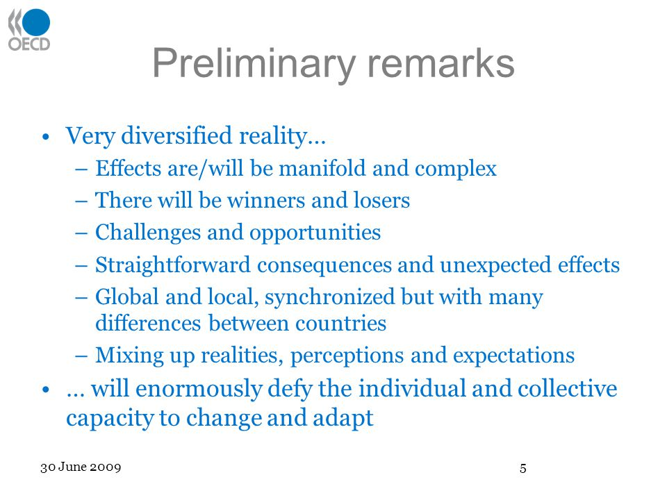 Preliminary remarks Very diversified reality… –Effects are/will be manifold and complex –There will be winners and losers –Challenges and opportunities –Straightforward consequences and unexpected effects –Global and local, synchronized but with many differences between countries –Mixing up realities, perceptions and expectations … will enormously defy the individual and collective capacity to change and adapt 30 June 2009 5