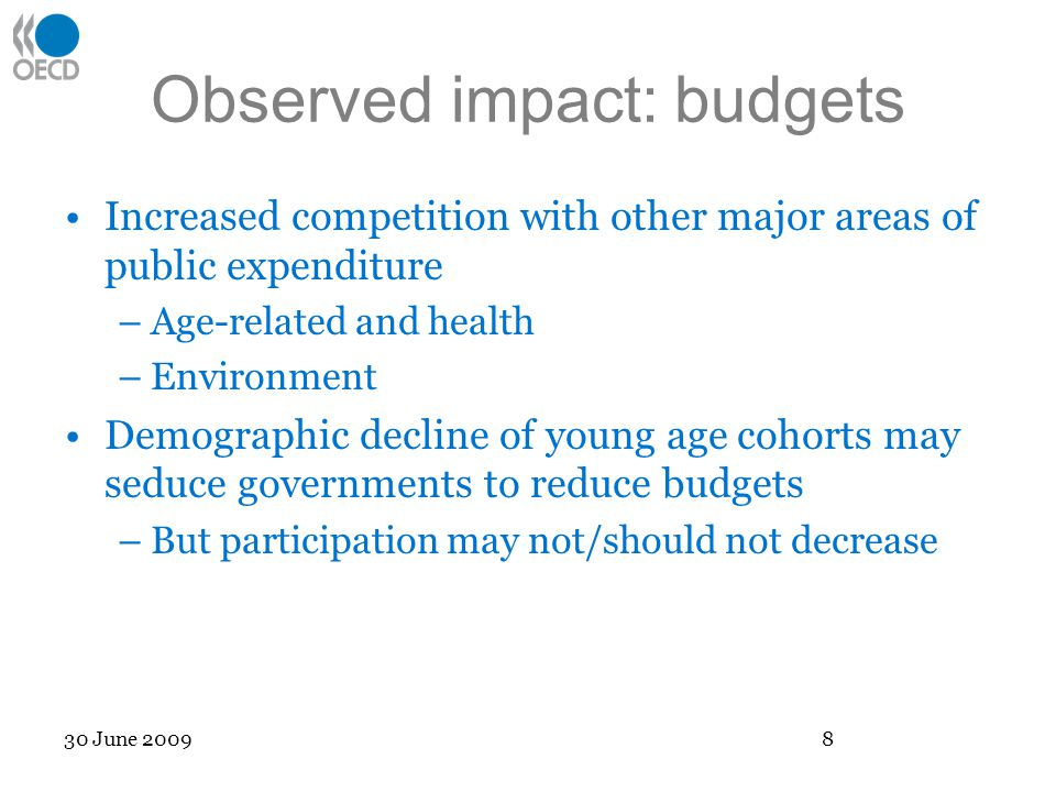 Observed impact: budgets Increased competition with other major areas of public expenditure –Age-related and health –Environment Demographic decline of young age cohorts may seduce governments to reduce budgets –But participation may not/should not decrease 30 June 2009 8