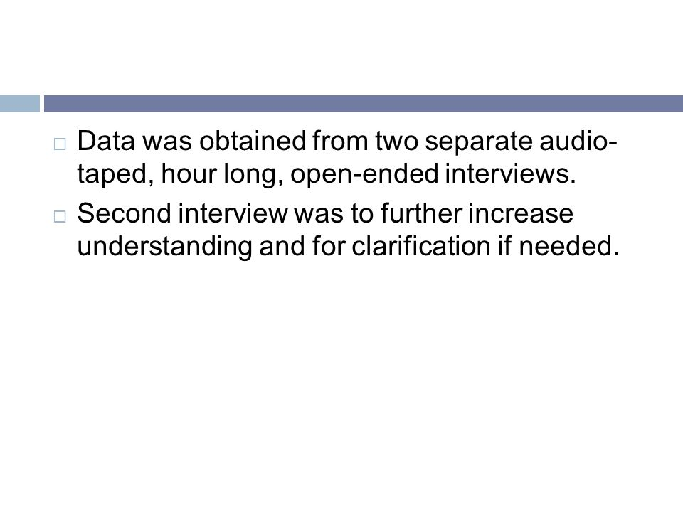 Data was obtained from two separate audio- taped, hour long, open-ended interviews.