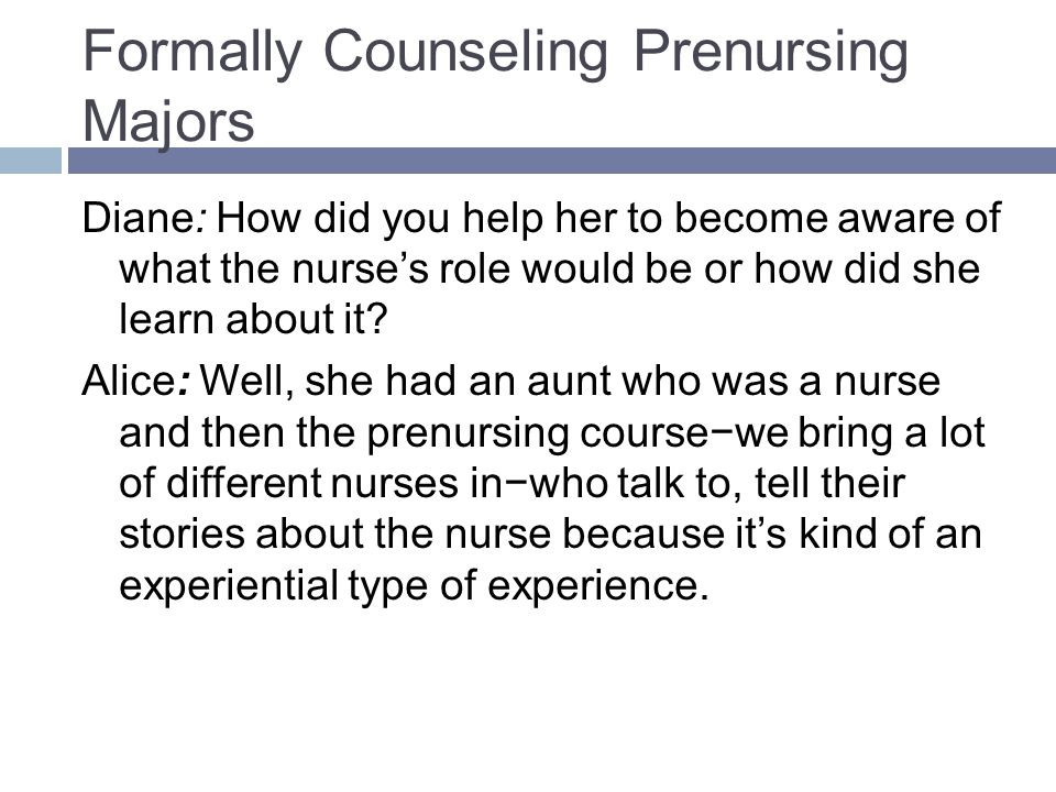 Formally Counseling Prenursing Majors Diane: How did you help her to become aware of what the nurses role would be or how did she learn about it.