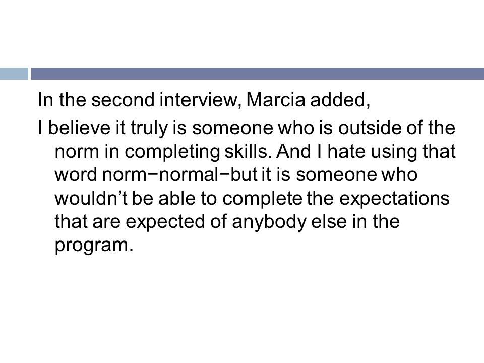 In the second interview, Marcia added, I believe it truly is someone who is outside of the norm in completing skills.