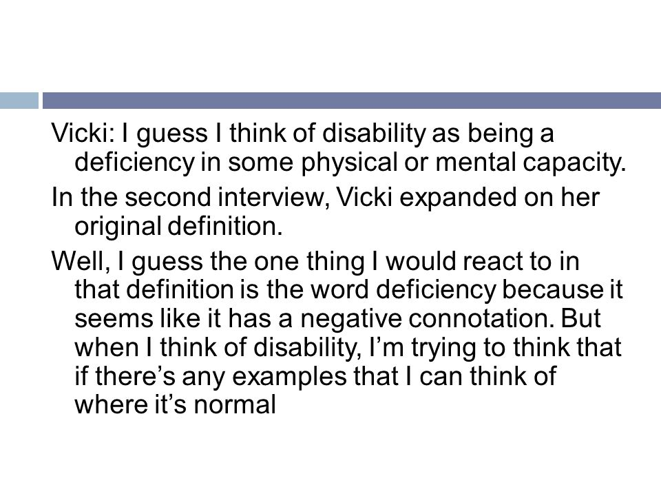 Vicki: I guess I think of disability as being a deficiency in some physical or mental capacity.