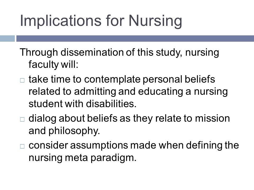 Implications for Nursing Through dissemination of this study, nursing faculty will: take time to contemplate personal beliefs related to admitting and educating a nursing student with disabilities.