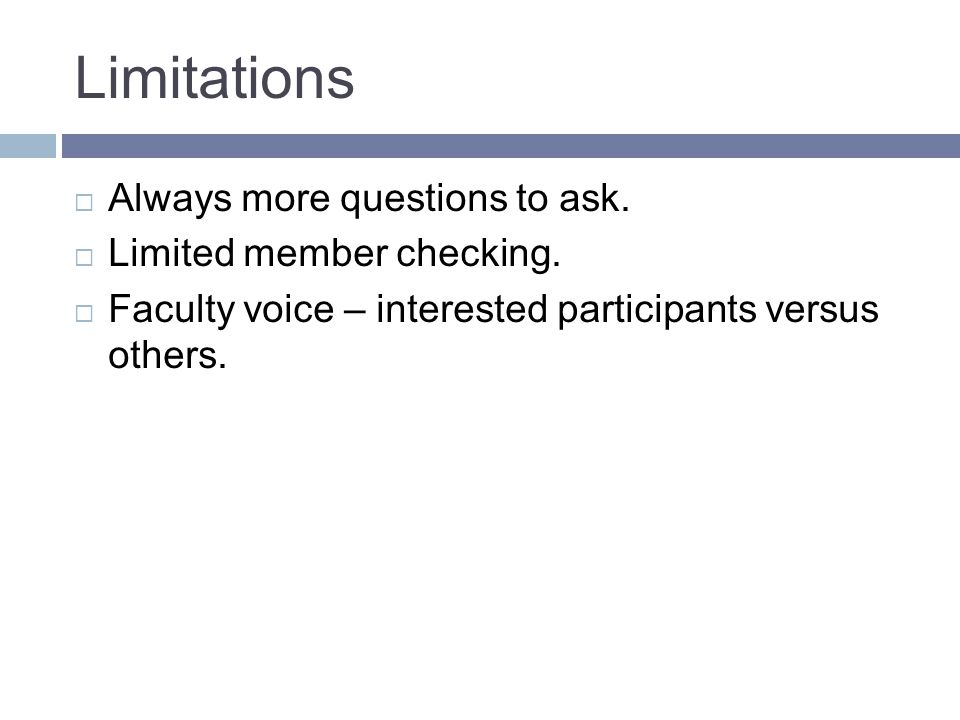 Limitations Always more questions to ask. Limited member checking.