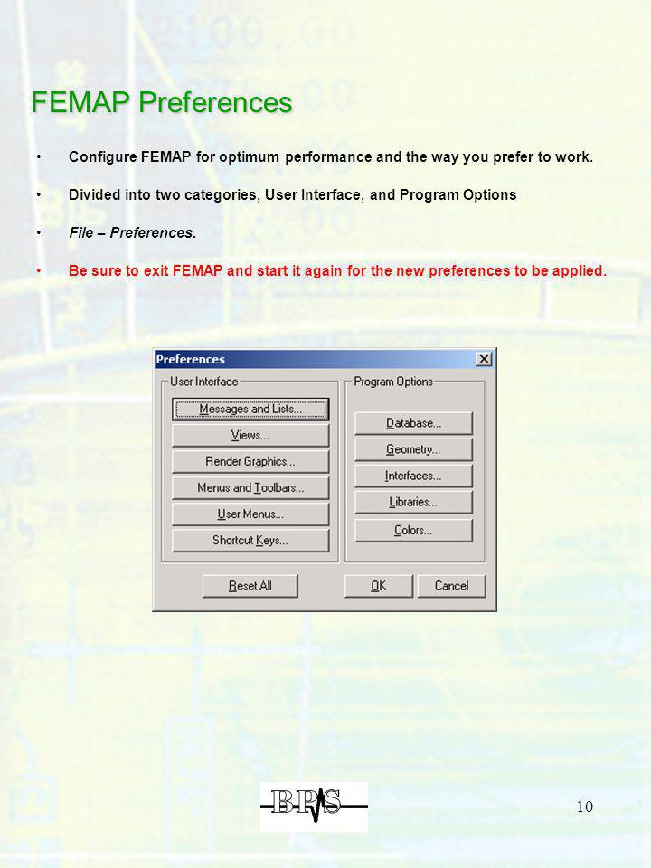 10 FEMAP Preferences Configure FEMAP for optimum performance and the way you prefer to work. Divided into two categories, User Interface, and Program