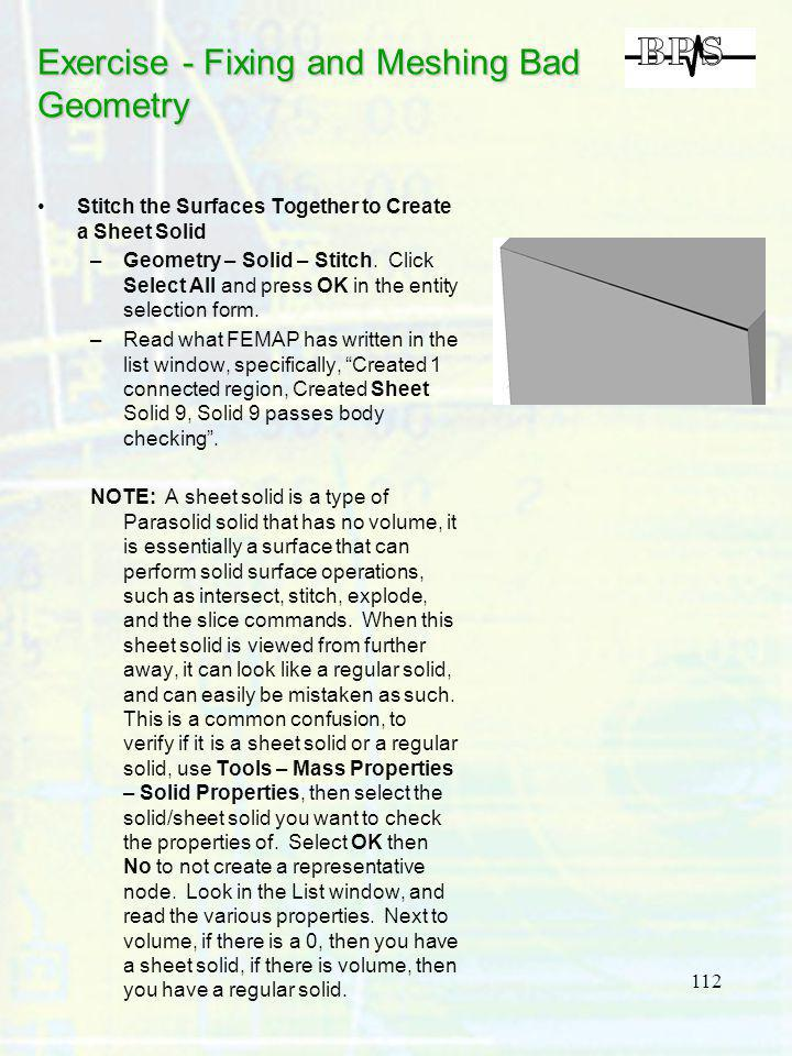 112 Exercise - Fixing and Meshing Bad Geometry Stitch the Surfaces Together to Create a Sheet Solid –Geometry – Solid – Stitch. Click Select All and p