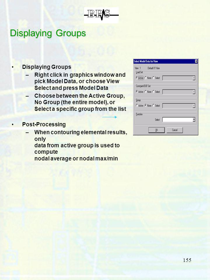 155 Displaying Groups –Right click in graphics window and pick Model Data, or choose View Select and press Model Data –Choose between the Active Group