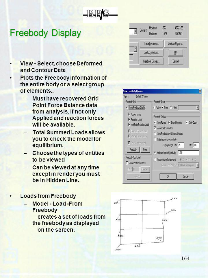 164 Freebody Display View - Select, choose Deformed and Contour Data Plots the Freebody information of the entire body or a select group of elements..