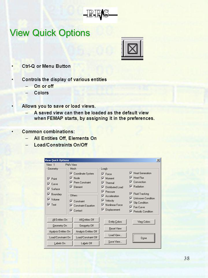 38 View Quick Options Ctrl-Q or Menu Button Controls the display of various entities –On or off –Colors Allows you to save or load views. –A saved vie
