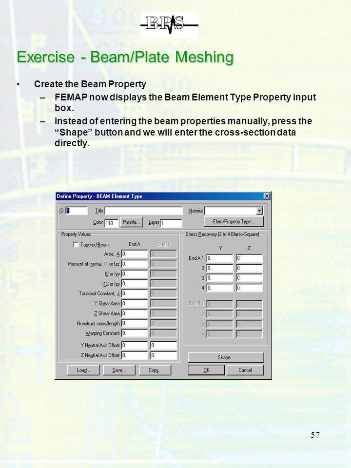 57 Exercise - Beam/Plate Meshing Create the Beam Property –FEMAP now displays the Beam Element Type Property input box. –Instead of entering the beam