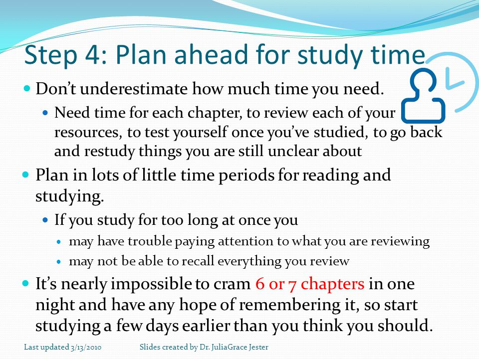 Step 4: Plan ahead for study time Dont underestimate how much time you need. Need time for each chapter, to review each of your resources, to test you