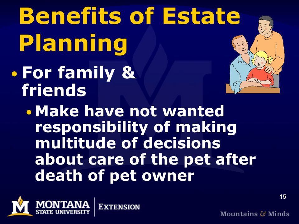15 Benefits of Estate Planning For family & friends Make have not wanted responsibility of making multitude of decisions about care of the pet after d