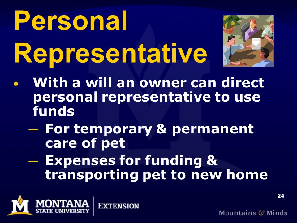 24 Personal Representative With a will an owner can direct personal representative to use funds For temporary & permanent care of pet Expenses for fun