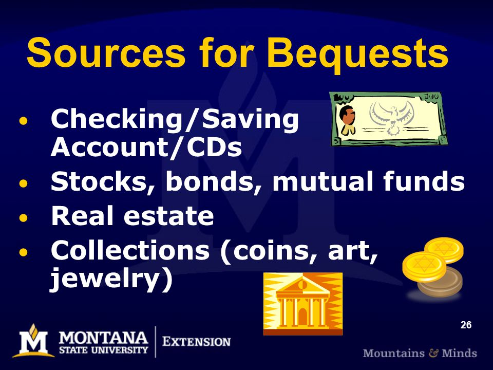 26 Sources for Bequests Checking/Saving Account/CDs Stocks, bonds, mutual funds Real estate Collections (coins, art, jewelry)