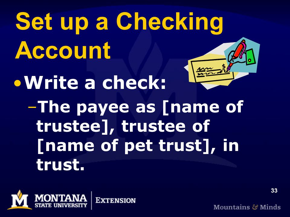 33 Set up a Checking Account Write a check: –The payee as [name of trustee], trustee of [name of pet trust], in trust.