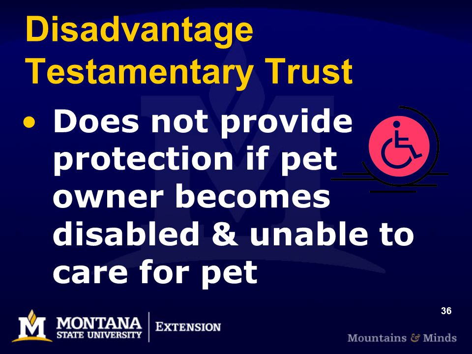 36 Disadvantage Testamentary Trust Does not provide protection if pet owner becomes disabled & unable to care for pet