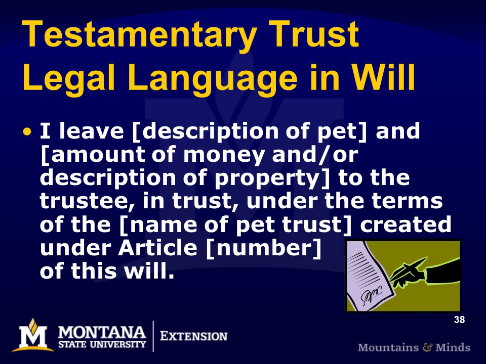 38 Testamentary Trust Legal Language in Will I leave [description of pet] and [amount of money and/or description of property] to the trustee, in trus