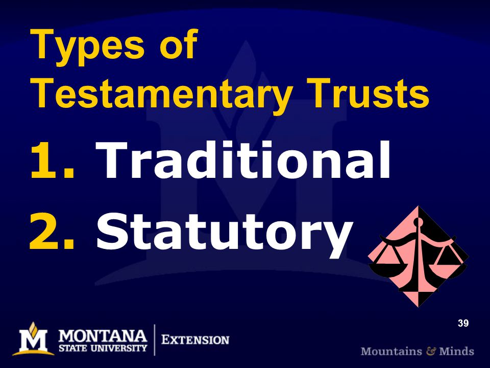 39 Types of Testamentary Trusts 1. Traditional 2. Statutory