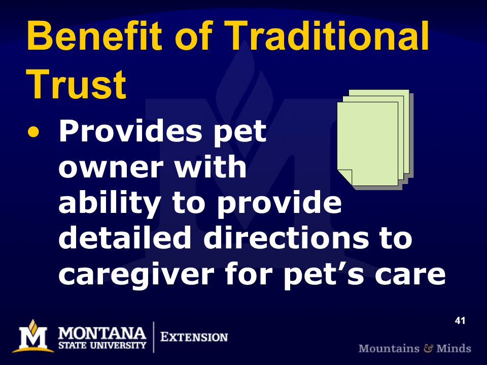 41 Benefit of Traditional Trust Provides pet owner with ability to provide detailed directions to caregiver for pets care