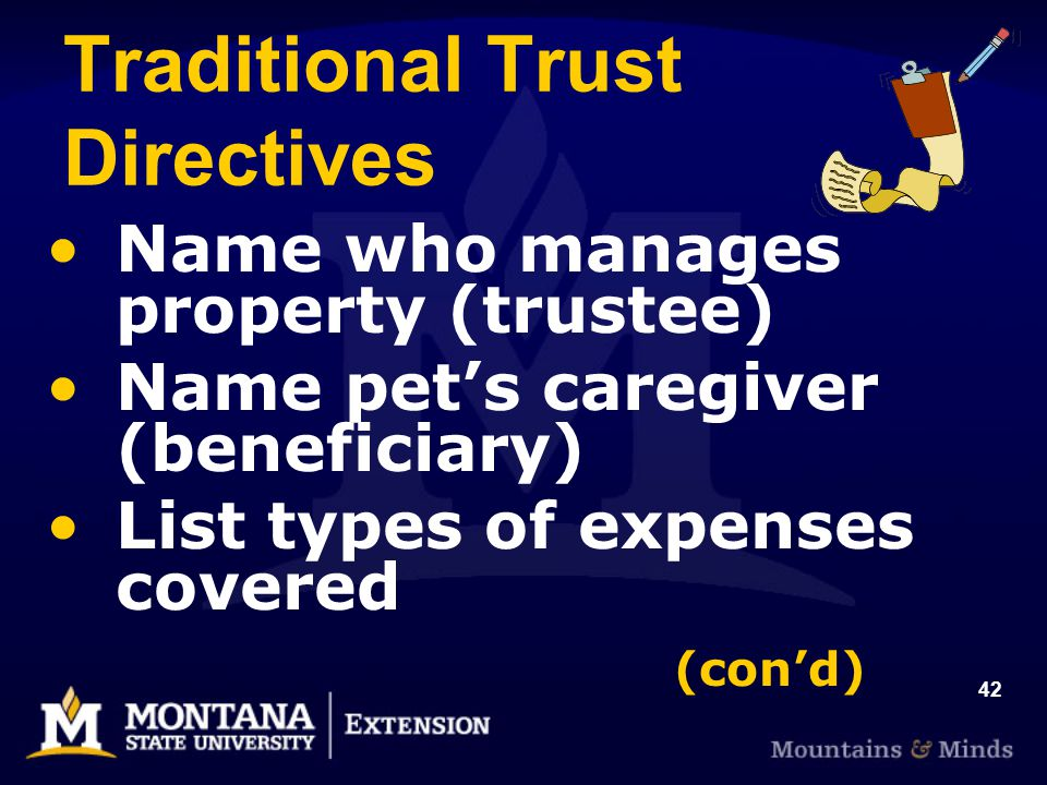 42 Traditional Trust Directives Name who manages property (trustee) Name pets caregiver (beneficiary) List types of expenses covered (cond)