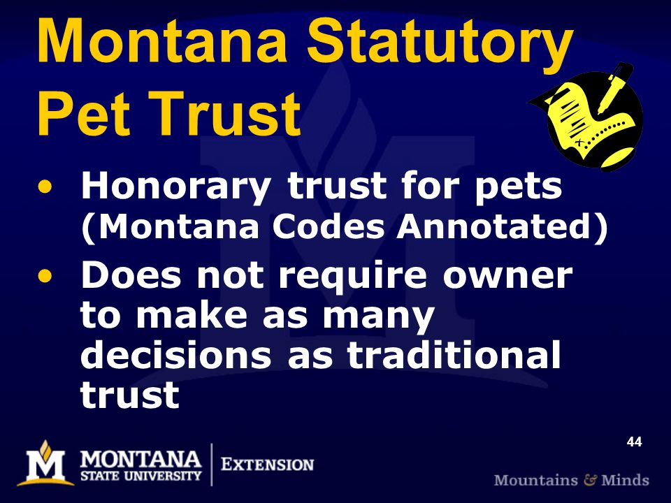 44 Montana Statutory Pet Trust Honorary trust for pets (Montana Codes Annotated) Does not require owner to make as many decisions as traditional trust