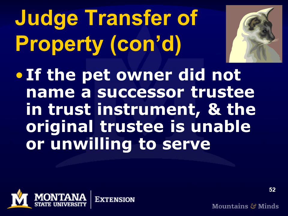 52 Judge Transfer of Property (cond) If the pet owner did not name a successor trustee in trust instrument, & the original trustee is unable or unwilling to serve