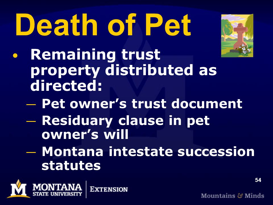 54 Death of Pet Remaining trust property distributed as directed: Pet owners trust document Residuary clause in pet owners will Montana intestate succ