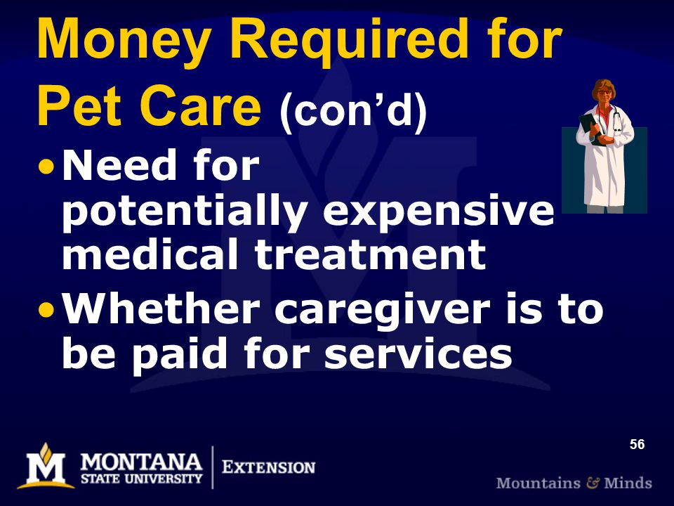 56 Money Required for Pet Care (cond) Need for potentially expensive medical treatment Whether caregiver is to be paid for services