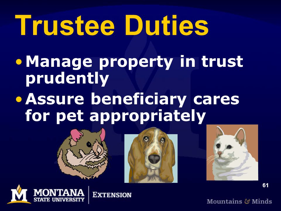 61 Trustee Duties Manage property in trust prudently Assure beneficiary cares for pet appropriately