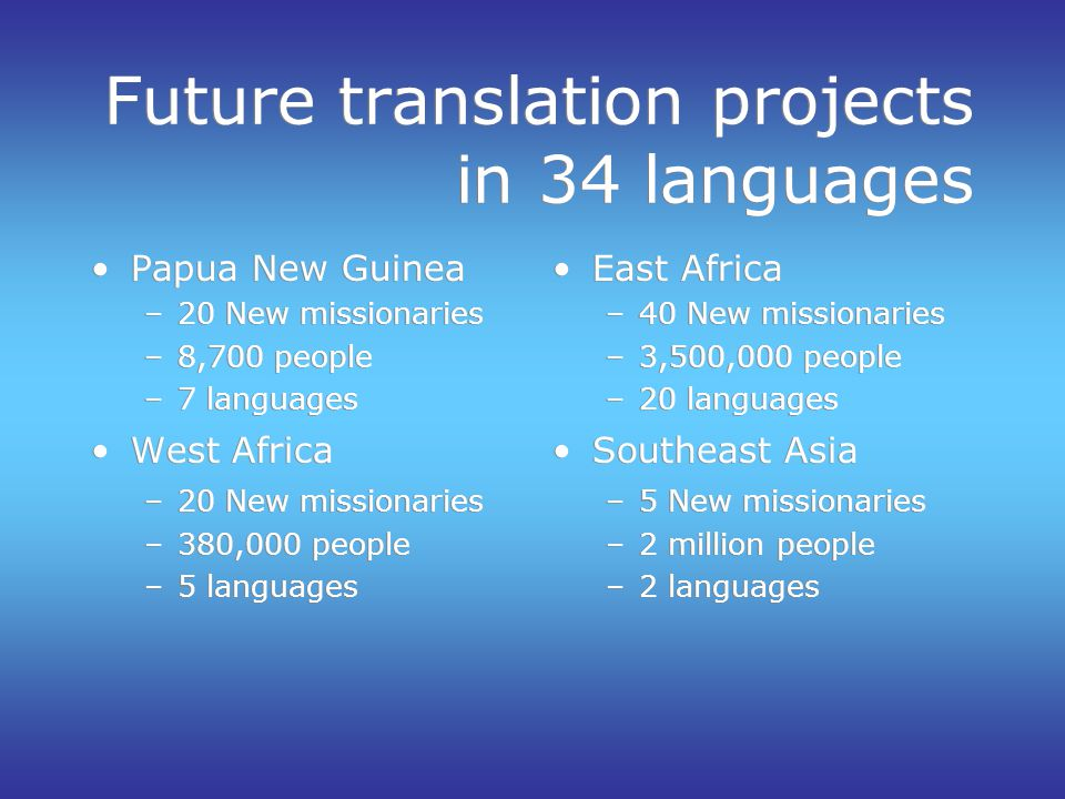 Future translation projects in 34 languages Papua New Guinea –20 New missionaries –8,700 people –7 languages West Africa –20 New missionaries –380,000