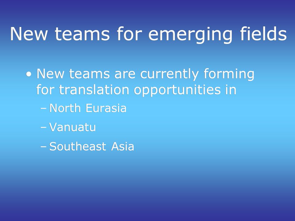 New teams for emerging fields New teams are currently forming for translation opportunities in –North Eurasia –Vanuatu –Southeast Asia New teams are currently forming for translation opportunities in –North Eurasia –Vanuatu –Southeast Asia