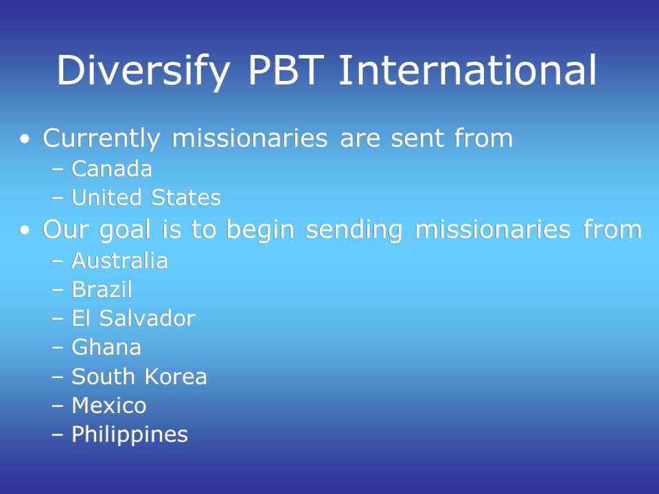 Diversify PBT International Currently missionaries are sent from –Canada –United States Our goal is to begin sending missionaries from –Australia –Brazil –El Salvador –Ghana –South Korea –Mexico –Philippines Currently missionaries are sent from –Canada –United States Our goal is to begin sending missionaries from –Australia –Brazil –El Salvador –Ghana –South Korea –Mexico –Philippines
