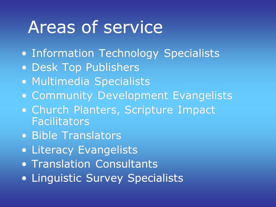 Areas of service Information Technology Specialists Desk Top Publishers Multimedia Specialists Community Development Evangelists Church Planters, Scripture Impact Facilitators Bible Translators Literacy Evangelists Translation Consultants Linguistic Survey Specialists Information Technology Specialists Desk Top Publishers Multimedia Specialists Community Development Evangelists Church Planters, Scripture Impact Facilitators Bible Translators Literacy Evangelists Translation Consultants Linguistic Survey Specialists