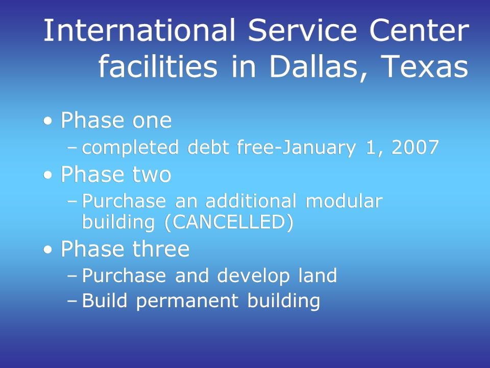 International Service Center facilities in Dallas, Texas Phase one –completed debt free-January 1, 2007 Phase two –Purchase an additional modular buil