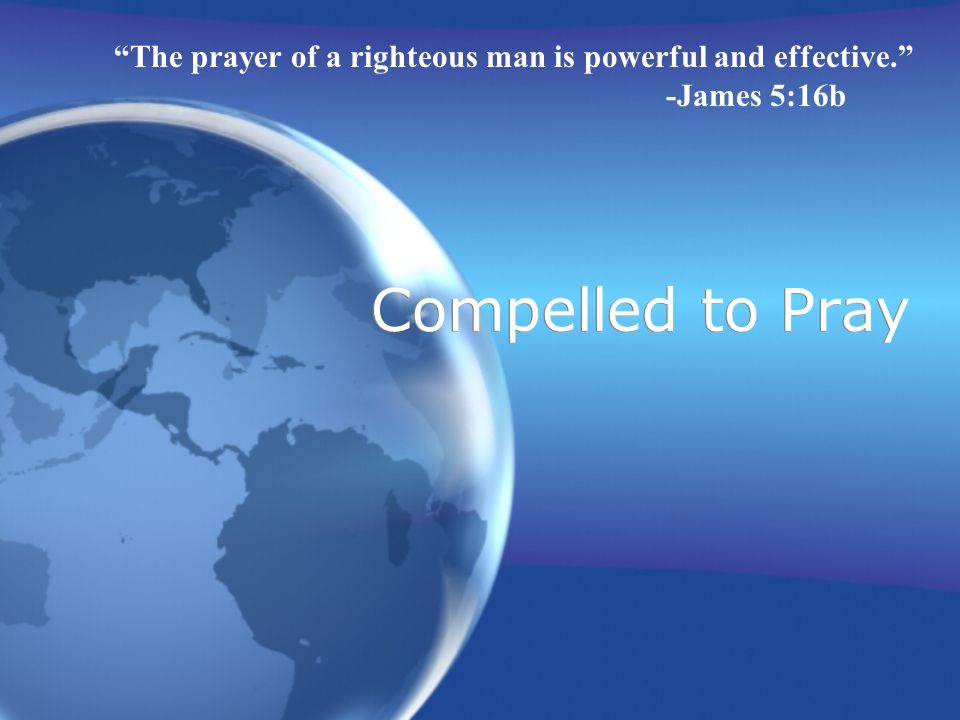 Compelled to Pray The prayer of a righteous man is powerful and effective. -James 5:16b