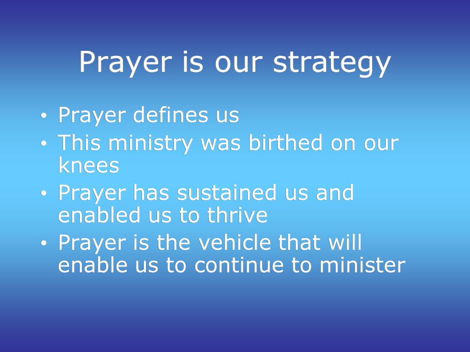 Prayer is our strategy Prayer defines us This ministry was birthed on our knees Prayer has sustained us and enabled us to thrive Prayer is the vehicle that will enable us to continue to minister Prayer defines us This ministry was birthed on our knees Prayer has sustained us and enabled us to thrive Prayer is the vehicle that will enable us to continue to minister
