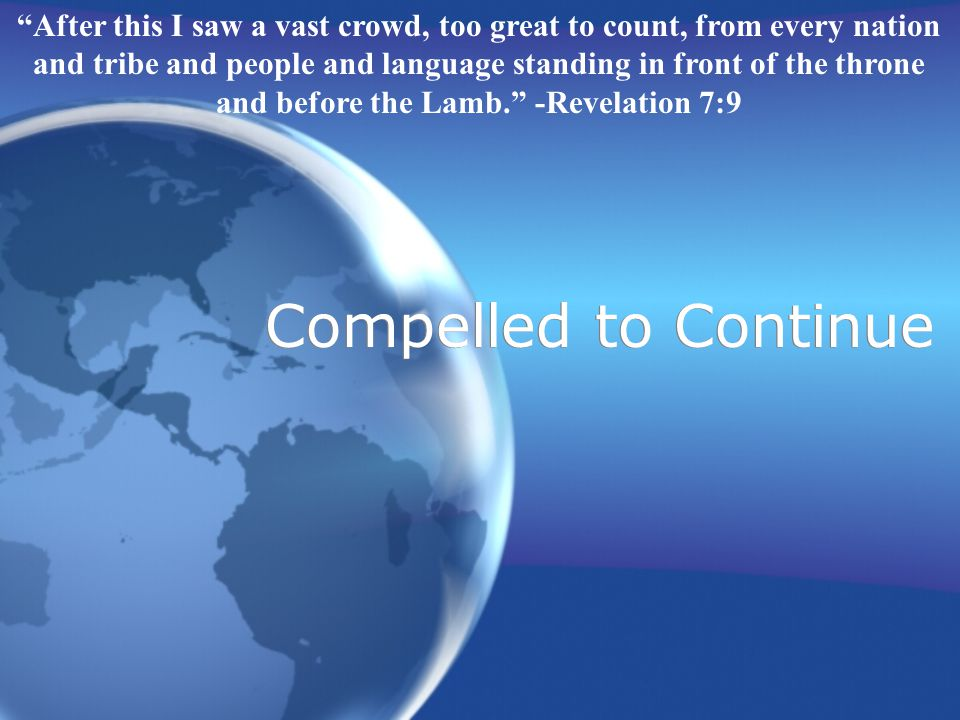 Compelled to Continue After this I saw a vast crowd, too great to count, from every nation and tribe and people and language standing in front of the throne and before the Lamb.