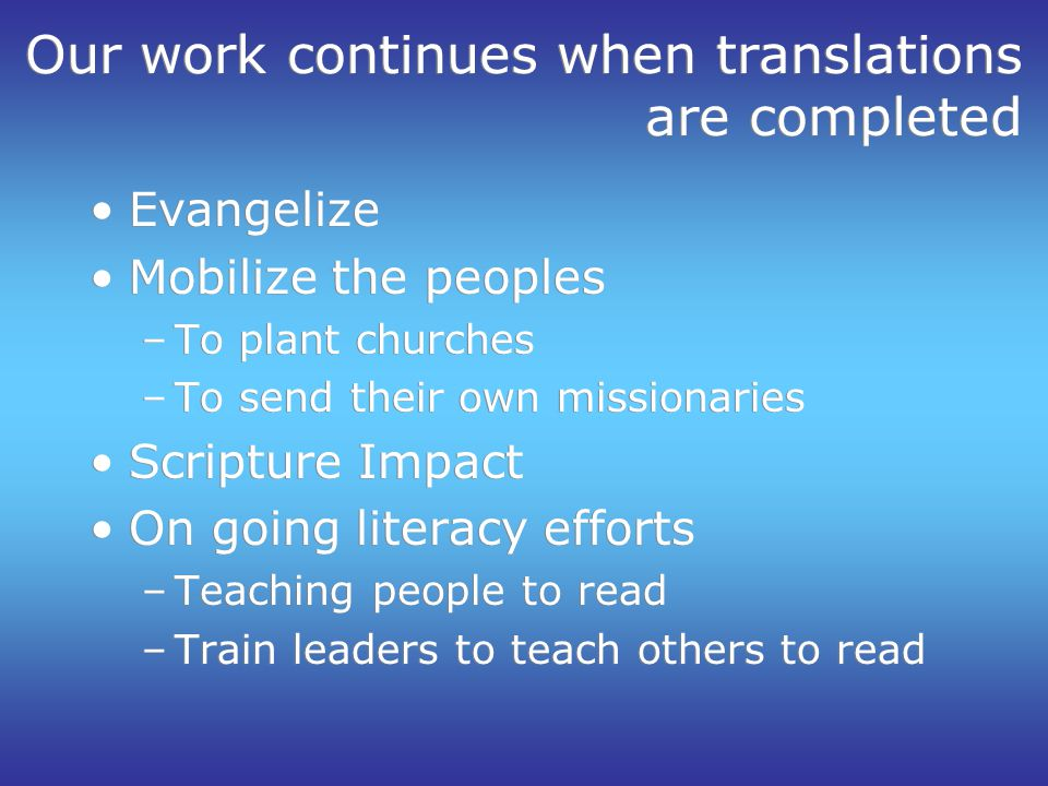 Our work continues when translations are completed Evangelize Mobilize the peoples –To plant churches –To send their own missionaries Scripture Impact On going literacy efforts –Teaching people to read –Train leaders to teach others to read Evangelize Mobilize the peoples –To plant churches –To send their own missionaries Scripture Impact On going literacy efforts –Teaching people to read –Train leaders to teach others to read