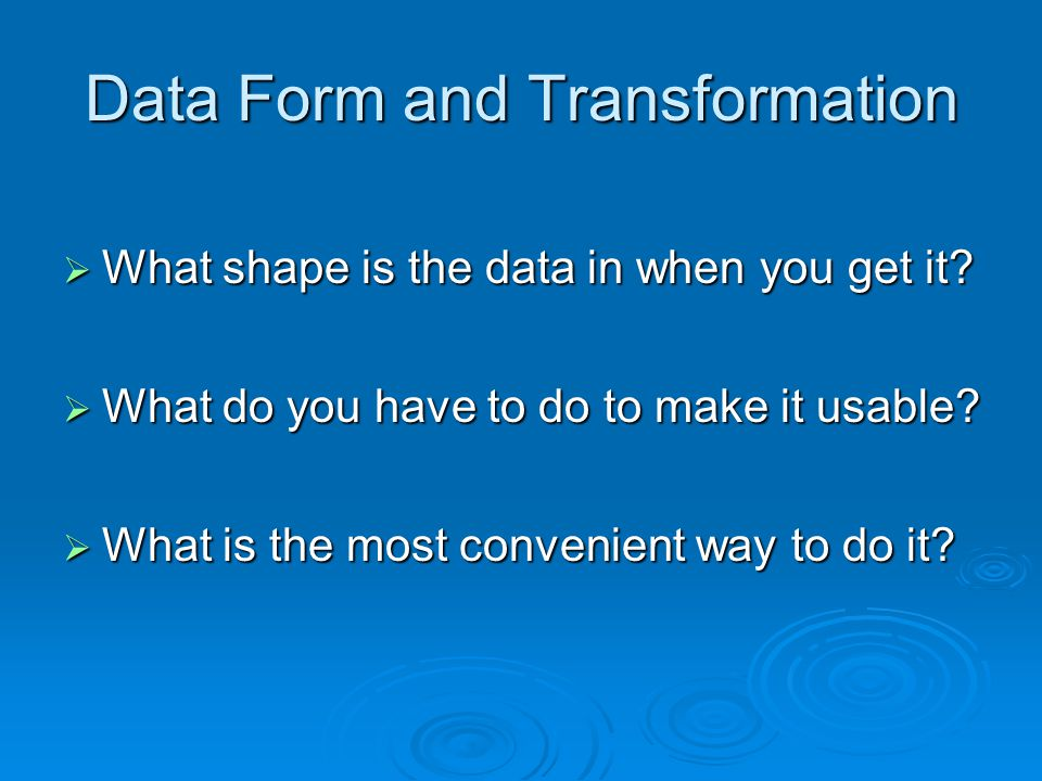 Data Form and Transformation What shape is the data in when you get it? What shape is the data in when you get it? What do you have to do to make it u