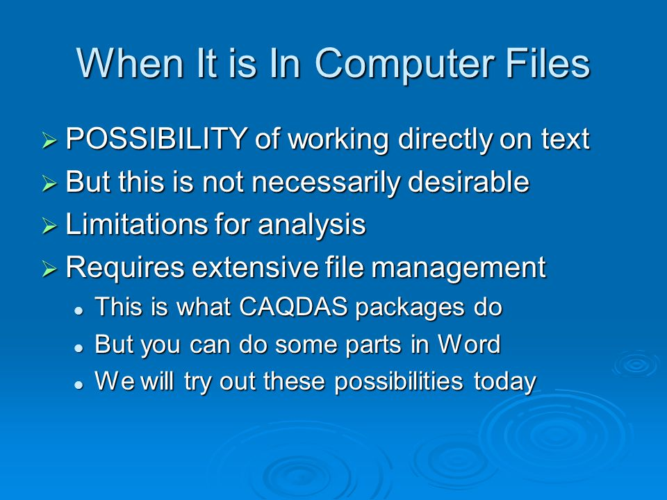 When It is In Computer Files POSSIBILITY of working directly on text POSSIBILITY of working directly on text But this is not necessarily desirable But this is not necessarily desirable Limitations for analysis Limitations for analysis Requires extensive file management Requires extensive file management This is what CAQDAS packages do This is what CAQDAS packages do But you can do some parts in Word But you can do some parts in Word We will try out these possibilities today We will try out these possibilities today