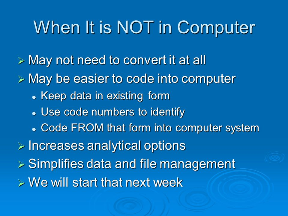 When It is NOT in Computer May not need to convert it at all May not need to convert it at all May be easier to code into computer May be easier to code into computer Keep data in existing form Keep data in existing form Use code numbers to identify Use code numbers to identify Code FROM that form into computer system Code FROM that form into computer system Increases analytical options Increases analytical options Simplifies data and file management Simplifies data and file management We will start that next week We will start that next week