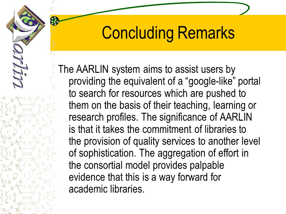 Concluding Remarks The AARLIN system aims to assist users by providing the equivalent of a google-like portal to search for resources which are pushed to them on the basis of their teaching, learning or research profiles.
