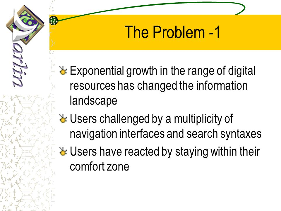 The Problem -1 Exponential growth in the range of digital resources has changed the information landscape Users challenged by a multiplicity of navigation interfaces and search syntaxes Users have reacted by staying within their comfort zone