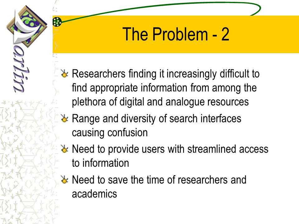 The Problem - 2 Researchers finding it increasingly difficult to find appropriate information from among the plethora of digital and analogue resource