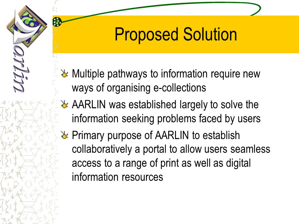 Proposed Solution Multiple pathways to information require new ways of organising e-collections AARLIN was established largely to solve the information seeking problems faced by users Primary purpose of AARLIN to establish collaboratively a portal to allow users seamless access to a range of print as well as digital information resources