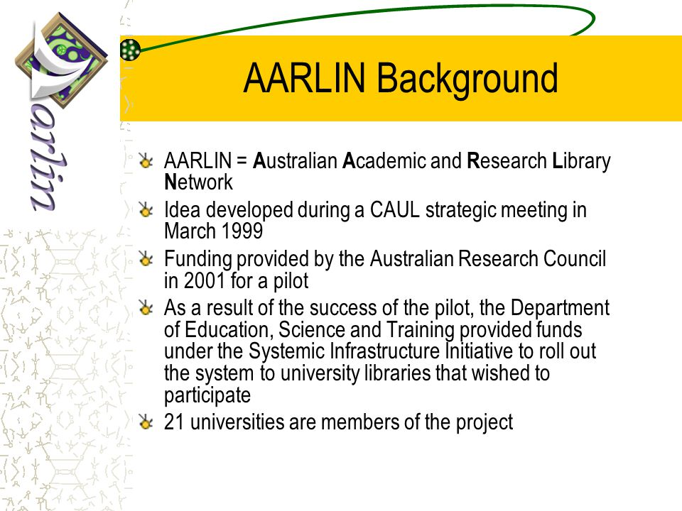 AARLIN Objectives To develop a national portal framework for seamless access to information To display selective or comprehensive listings of available e-resources, such as databases, OPACs, web sites and other electronic information resources on the AARLIN portal interface from which users may make selections for frequent use Integration with university wide portals and e- course management systems
