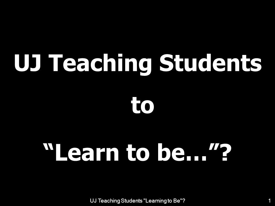 UJ Teaching Students Learning to Be ?12 Learning to be learn practices of the knowledge domain –includes its principles, dispositions, attributes, competencies, activities, skills, procedures and values utilise theories to identify and solve problems / interpret and address everyday issues.